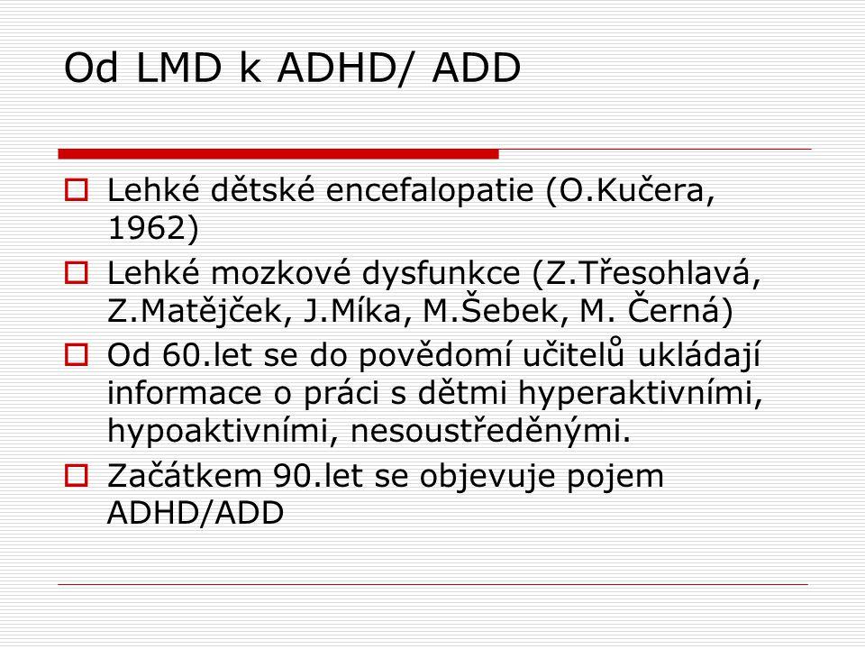 Od LMD k ADHD/ ADD  Lehké dětské encefalopatie (O.Kučera, 1962)  Lehké mozkové dysfunkce (Z.Třesohlavá, Z.Matějček, J.Míka, M.Šebek, M. Černá)  Od