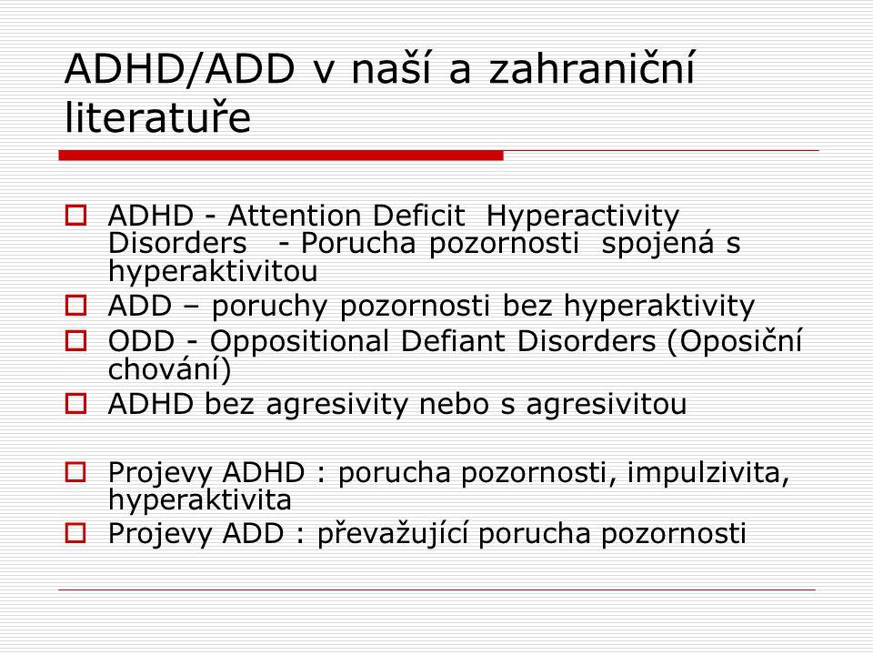 ADHD/ADD v naší a zahraniční literatuře  ADHD - Attention Deficit Hyperactivity Disorders - Porucha pozornosti spojená s hyperaktivitou  ADD – poruchy pozornosti bez hyperaktivity  ODD - Oppositional Defiant Disorders (Oposiční chování)  ADHD bez agresivity nebo s agresivitou  Projevy ADHD : porucha pozornosti, impulzivita, hyperaktivita  Projevy ADD : převažující porucha pozornosti