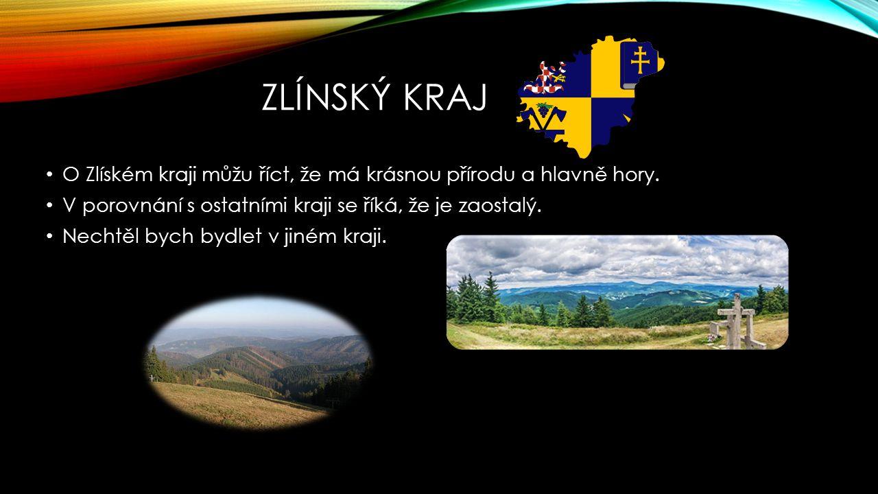 ZLÍNSKÝ KRAJ O Zlíském kraji můžu říct, že má krásnou přírodu a hlavně hory. V porovnání s ostatními kraji se říká, že je zaostalý. Nechtěl bych bydle