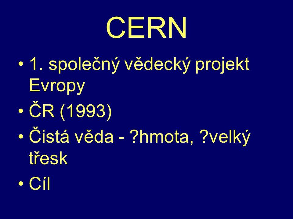 CERN 1. společný vědecký projekt Evropy ČR (1993) Čistá věda - hmota, velký třesk Cíl