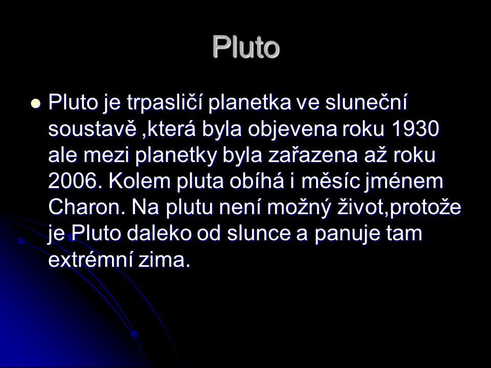 Pluto Pluto je trpasličí planetka ve sluneční soustavě,která byla objevena roku 1930 ale mezi planetky byla zařazena až roku 2006.