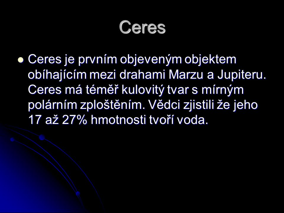 Ceres Ceres je prvním objeveným objektem obíhajícím mezi drahami Marzu a Jupiteru.