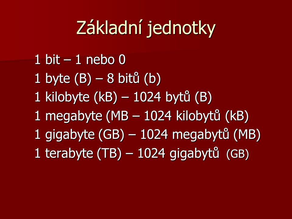 Základní jednotky 1 bit – 1 nebo 0 1 byte (B) – 8 bitů (b) 1 kilobyte (kB) – 1024 bytů (B) 1 megabyte (MB – 1024 kilobytů (kB) 1 gigabyte (GB) – 1024