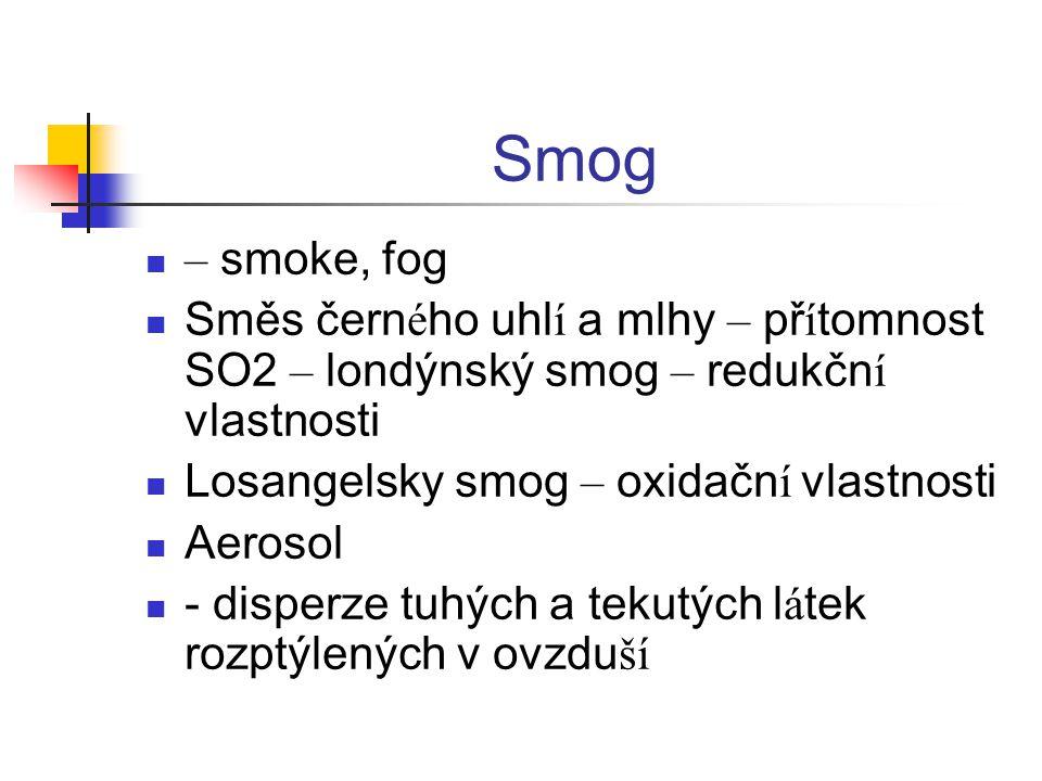 Smog – smoke, fog Směs čern é ho uhl í a mlhy – př í tomnost SO2 – londýnský smog – redukčn í vlastnosti Losangelsky smog – oxidačn í vlastnosti Aerosol - disperze tuhých a tekutých l á tek rozptýlených v ovzdu ší
