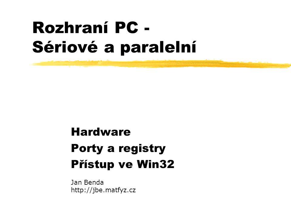 Rozhraní PC - Sériové a paralelní Hardware Porty a registry Přístup ve Win32 Jan Benda http://jbe.matfyz.cz