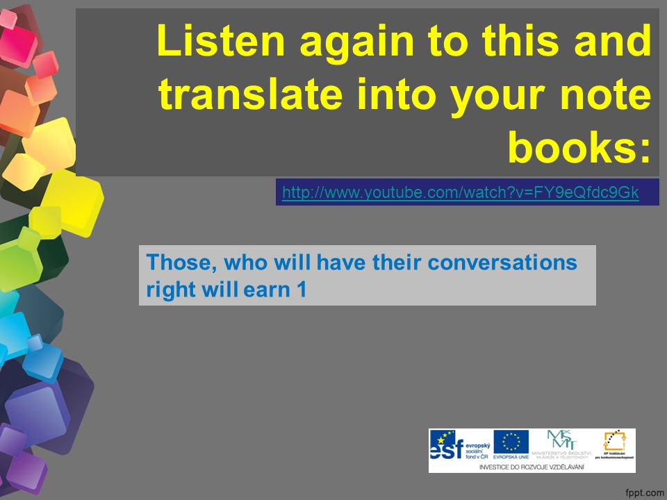 Listen again to this and translate into your note books: http://www.youtube.com/watch v=FY9eQfdc9Gk Those, who will have their conversations right will earn 1