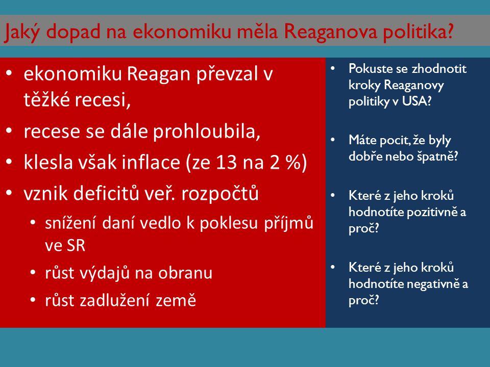 Jaký dopad na ekonomiku měla Reaganova politika? ekonomiku Reagan převzal v těžké recesi, recese se dále prohloubila, klesla však inflace (ze 13 na 2