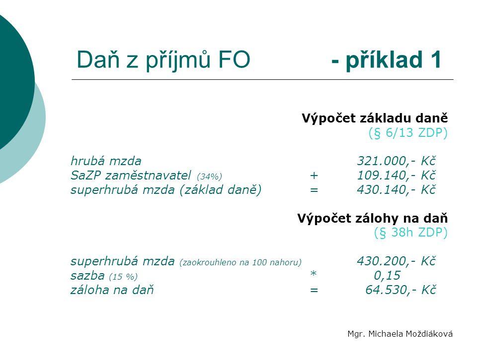 Daň z příjmů FO - příklad 1 Mgr. Michaela Moždiáková Výpočet základu daně (§ 6/13 ZDP) hrubá mzda321.000,- Kč SaZP zaměstnavatel (34%) +109.140,- Kč s