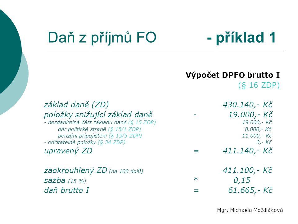 Daň z příjmů FO - příklad 1 Mgr. Michaela Moždiáková Výpočet DPFO brutto I (§ 16 ZDP) základ daně (ZD)430.140,- Kč položky snižující základ daně- 19.0