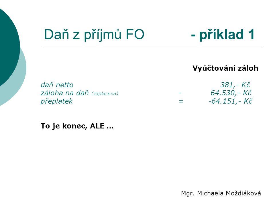 Daň z příjmů FO - příklad 1 Mgr. Michaela Moždiáková Vyúčtování záloh daň netto 381,- Kč záloha na daň (zaplacená) - 64.530,- Kč přeplatek= -64.151,-