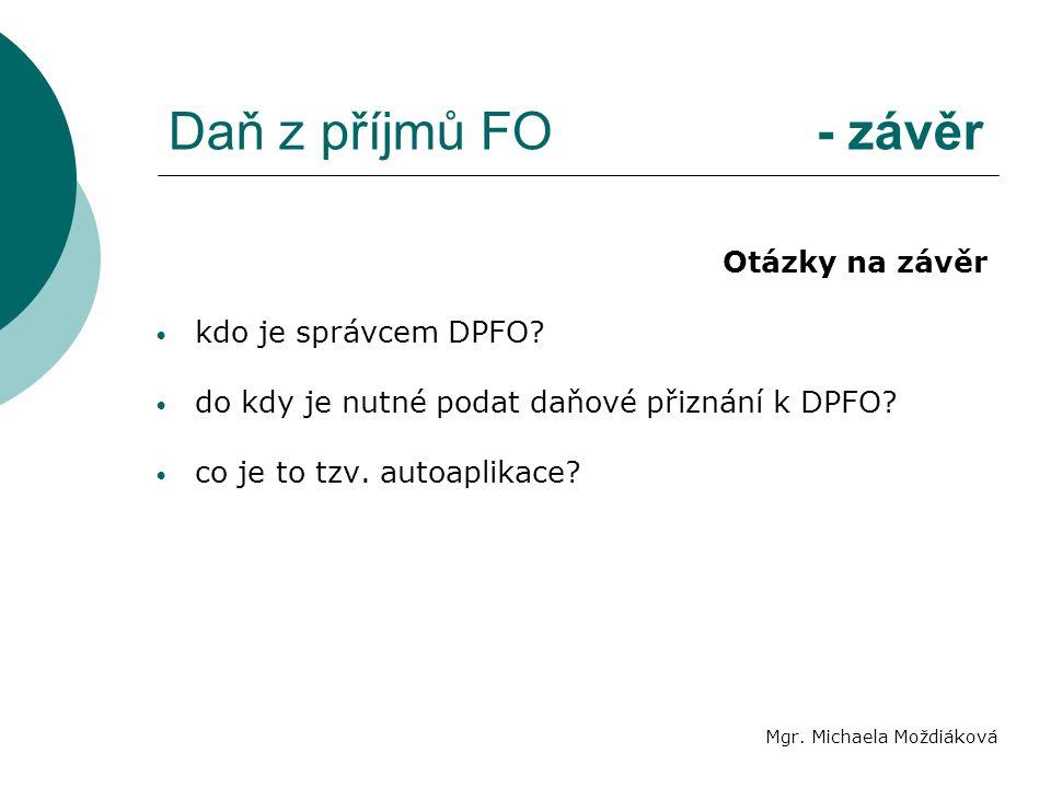 Daň z příjmů FO - závěr Mgr. Michaela Moždiáková Otázky na závěr kdo je správcem DPFO? do kdy je nutné podat daňové přiznání k DPFO? co je to tzv. aut