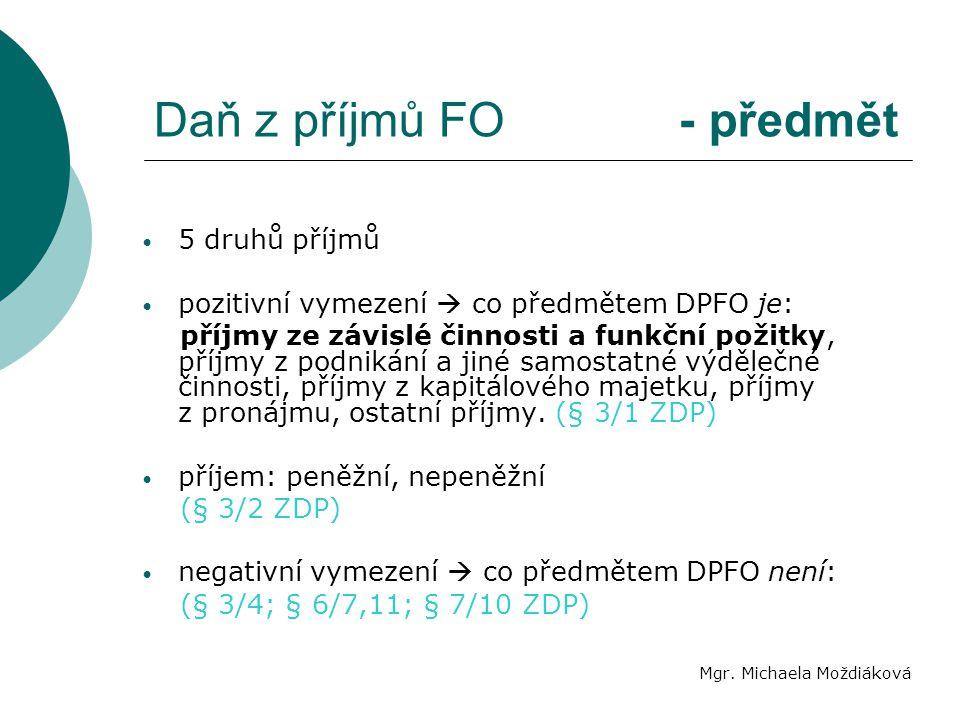 Daň z příjmů FO - předmět Mgr. Michaela Moždiáková 5 druhů příjmů pozitivní vymezení  co předmětem DPFO je: příjmy ze závislé činnosti a funkční poži