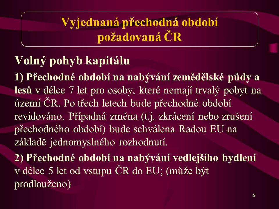 6 Vyjednaná přechodná období požadovaná ČR Volný pohyb kapitálu 1) Přechodné období na nabývání zemědělské půdy a lesů v délce 7 let pro osoby, které nemají trvalý pobyt na území ČR.
