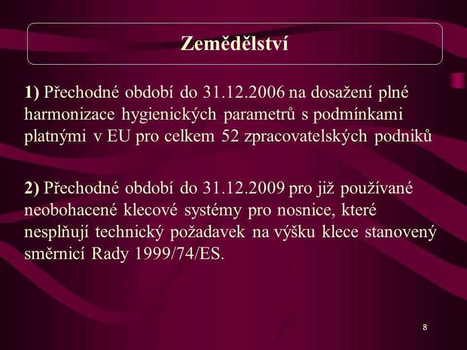 8 1) Přechodné období do 31.12.2006 na dosažení plné harmonizace hygienických parametrů s podmínkami platnými v EU pro celkem 52 zpracovatelských podniků 2) Přechodné období do 31.12.2009 pro již používané neobohacené klecové systémy pro nosnice, které nesplňují technický požadavek na výšku klece stanovený směrnicí Rady 1999/74/ES.