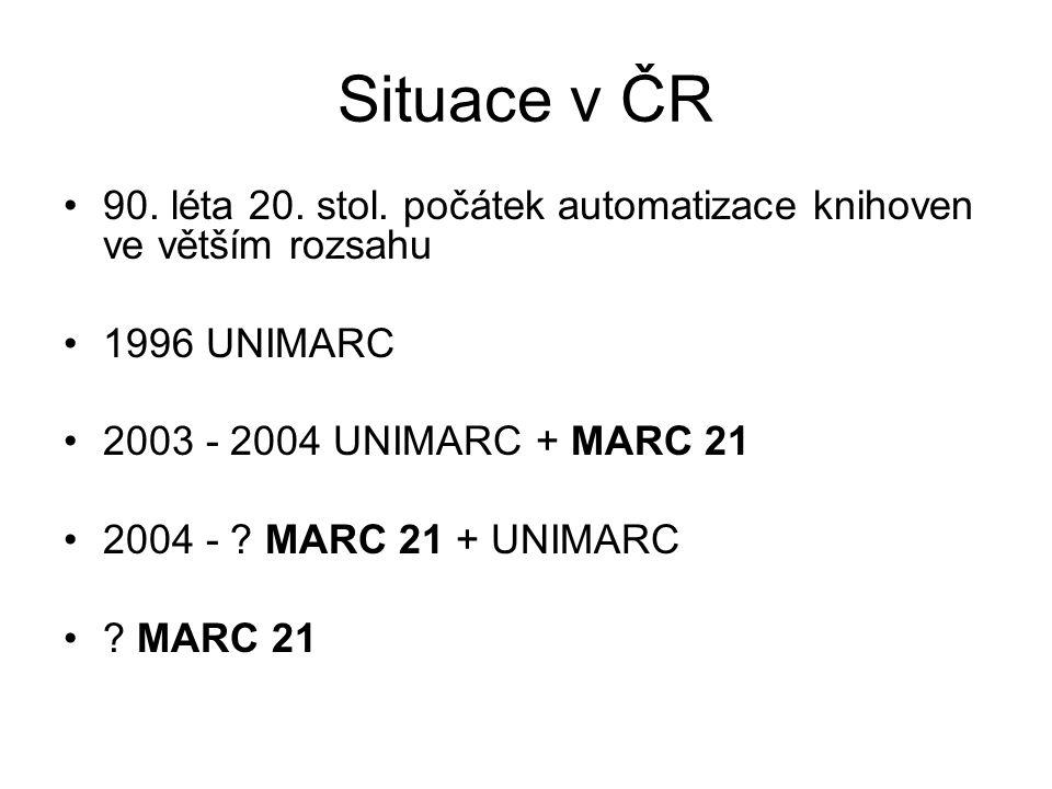 Situace v ČR 90. léta 20. stol. počátek automatizace knihoven ve větším rozsahu 1996 UNIMARC 2003 - 2004 UNIMARC + MARC 21 2004 - ? MARC 21 + UNIMARC