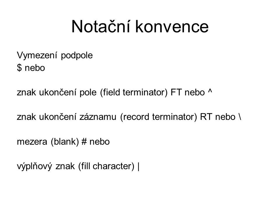 Notační konvence Vymezení podpole $ nebo znak ukončení pole (field terminator) FT nebo ^ znak ukončení záznamu (record terminator) RT nebo \ mezera (b