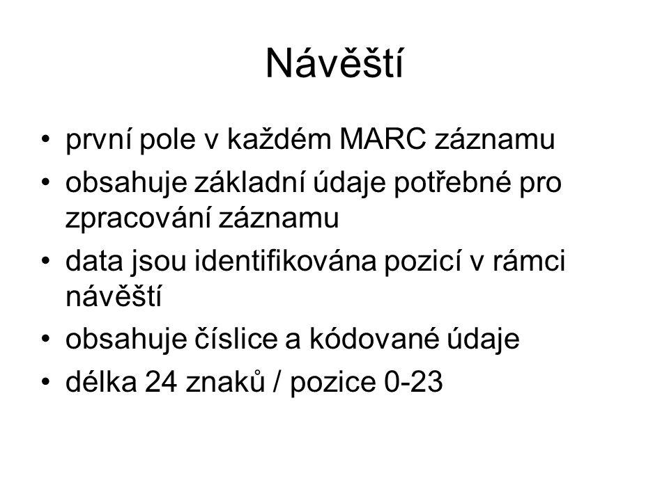Návěští první pole v každém MARC záznamu obsahuje základní údaje potřebné pro zpracování záznamu data jsou identifikována pozicí v rámci návěští obsah
