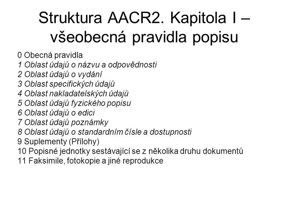Struktura AACR2. Kapitola I – všeobecná pravidla popisu 0 Obecná pravidla 1 Oblast údajů o názvu a odpovědnosti 2 Oblast údajů o vydání 3 Oblast speci