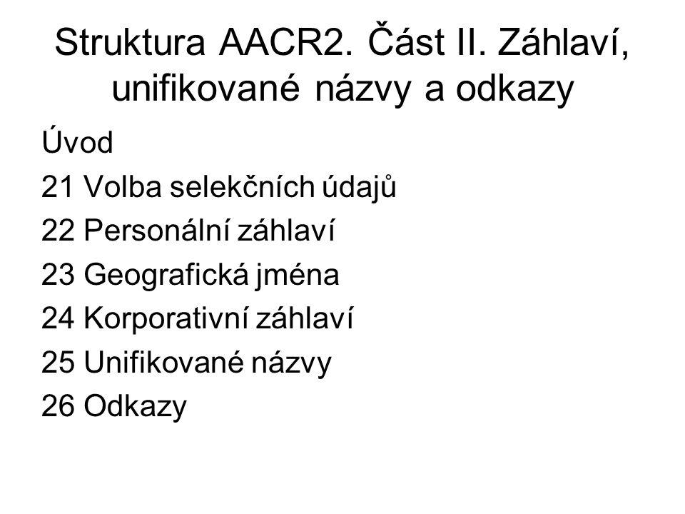 Struktura AACR2. Část II. Záhlaví, unifikované názvy a odkazy Úvod 21 Volba selekčních údajů 22 Personální záhlaví 23 Geografická jména 24 Korporativn