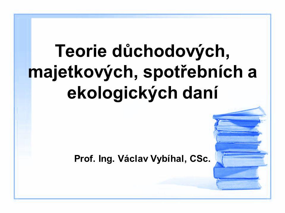 Teorie důchodových, majetkových, spotřebních a ekologických daní Prof. Ing. Václav Vybíhal, CSc.