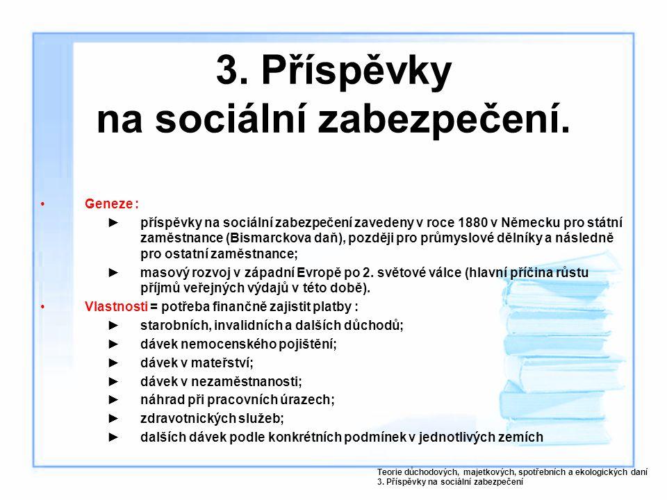 3. Příspěvky na sociální zabezpečení. Geneze : ►příspěvky na sociální zabezpečení zavedeny v roce 1880 v Německu pro státní zaměstnance (Bismarckova d
