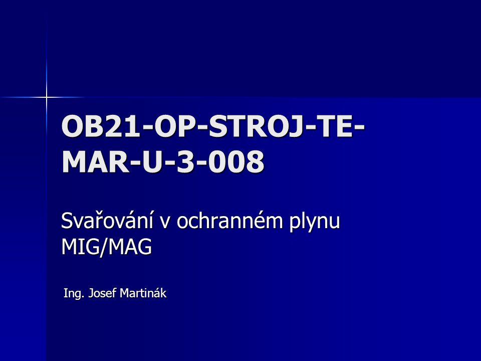 OB21-OP-STROJ-TE- MAR-U-3-008 Svařování v ochranném plynu MIG/MAG Ing. Josef Martinák