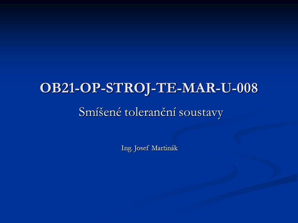 OB21-OP-STROJ-TE-MAR-U-008 Smíšené toleranční soustavy Ing. Josef Martinák