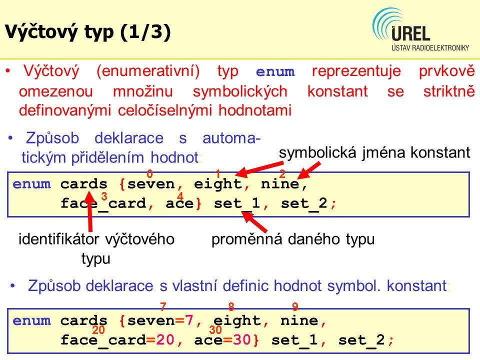 dgf Výčtový typ (1/3) Výčtový (enumerativní) typ enum reprezentuje prvkově omezenou množinu symbolických konstant se striktně definovanými celočíselnými hodnotami enum cards {seven, eight, nine, face_card, ace} set_1, set_2; enum cards {seven=7, eight, nine, face_card=20, ace=30} set_1, set_2; Způsob deklarace s automa- tickým přidělením hodnot : identifikátor výčtového typu proměnná daného typu 012 34 789 2030 symbolická jména konstant Způsob deklarace s vlastní definic hodnot symbol.