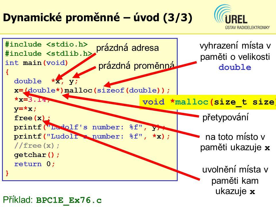 Dynamické proměnné – úvod (3/3) #include int main(void) { double *x, y; x=(double*)malloc(sizeof(double)); *x=3.14; y=*x; free(x); printf( Ludolf s number: %f , y); printf( Ludolf s number: %f , *x); //free(x); getchar(); return 0; } pr á zdn á adresa pr á zdn á proměnn á void *malloc(size_t size) přetypov á n í uvolněn í m í sta v paměti kam ukazuje x na toto m í sto v paměti ukazuje x vyhrazen í m í sta v paměti o velikosti double Př í klad: BPC1E_Ex76.c