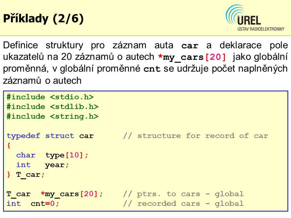 dgf Příklady (2/6) Definice struktury pro záznam auta car a deklarace pole ukazatelů na 20 záznamů o autech *my_cars[20] jako globální proměnná, v globální proměnné cnt se udržuje počet naplněných záznamů o autech #include typedef struct car // structure for record of car { char type[10]; int year; } T_car; T_car *my_cars[20]; // ptrs.