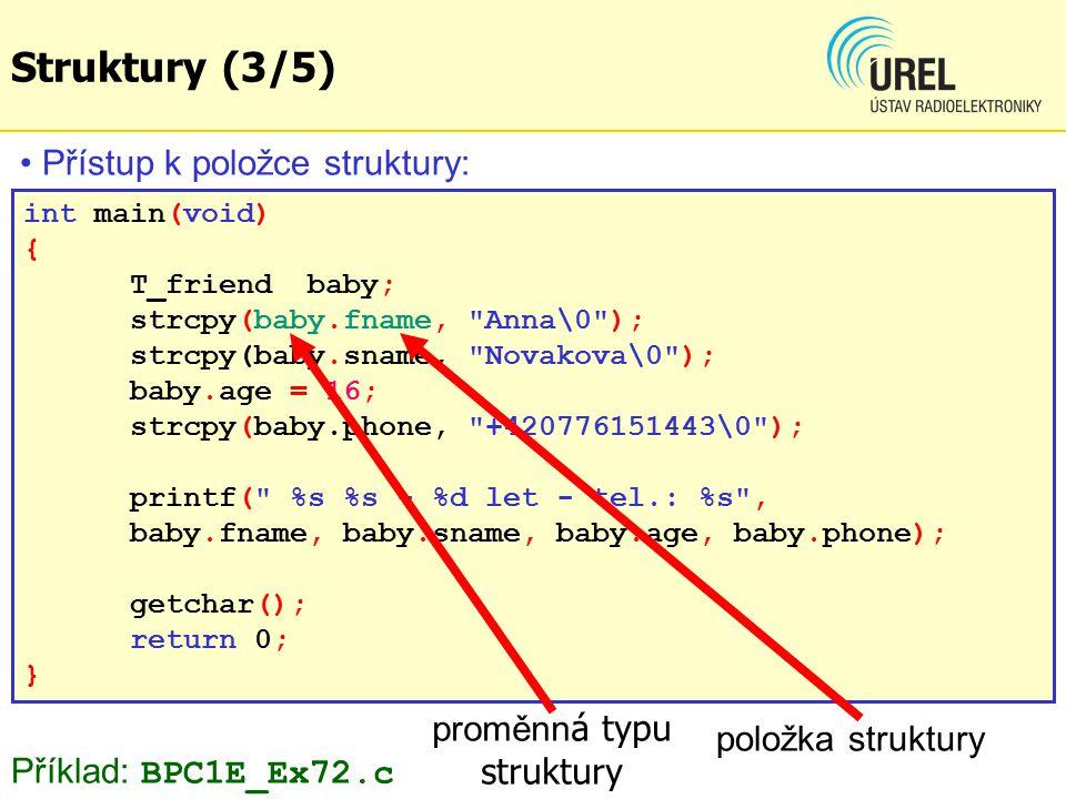 Struktury (3/5) int main(void) { T_friend baby; strcpy(baby.fname, Anna\0 ); strcpy(baby.sname, Novakova\0 ); baby.age = 16; strcpy(baby.phone, +420776151443\0 ); printf( %s %s - %d let - tel.: %s , baby.fname, baby.sname, baby.age, baby.phone); getchar(); return 0; } Přístup k položce struktury: Příklad: BPC1E_Ex72.c proměnn á typu struktury položka struktury