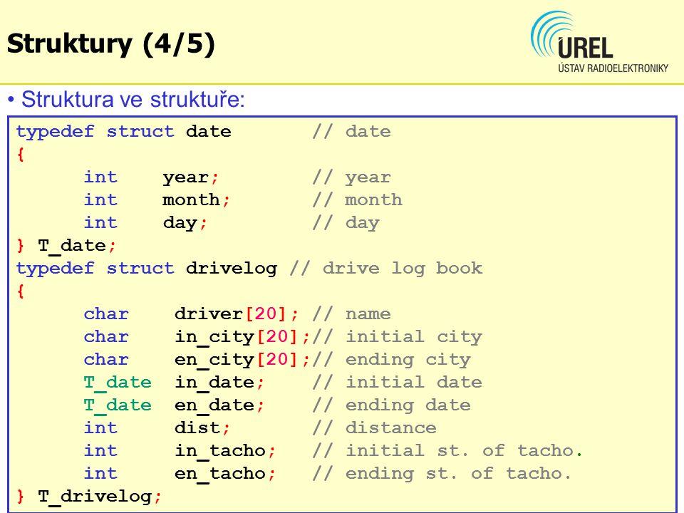 Struktury (5/5) T_drivelog toyota020, toyota021; strcpy(toyota020.driver, John ); toyota020.in_date.year = 2011; toyota020.in_tacho = 53210; toyota020.en_tacho = 53372; toyota020.dist = toyota020.en_tacho-toyota020.in_tacho; strcpy(toyota021.driver, Judith ); strcpy(toyota021.in_city, toyota020.en_city); toyota021.in_tacho = toyota020.en_tacho; toyota021.en_tacho = 53712; toyota021.dist = toyota021.en_tacho-toyota021.in_tacho; Manipulace s položkami struktury: Příklad: BPC1E_Ex73.c