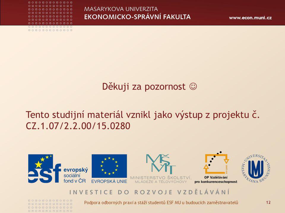 www.econ.muni.cz Děkuji za pozornost 12 Podpora odborných praxí a stáží studentů ESF MU u budoucích zaměstnavatelů Tento studijní materiál vznikl jako