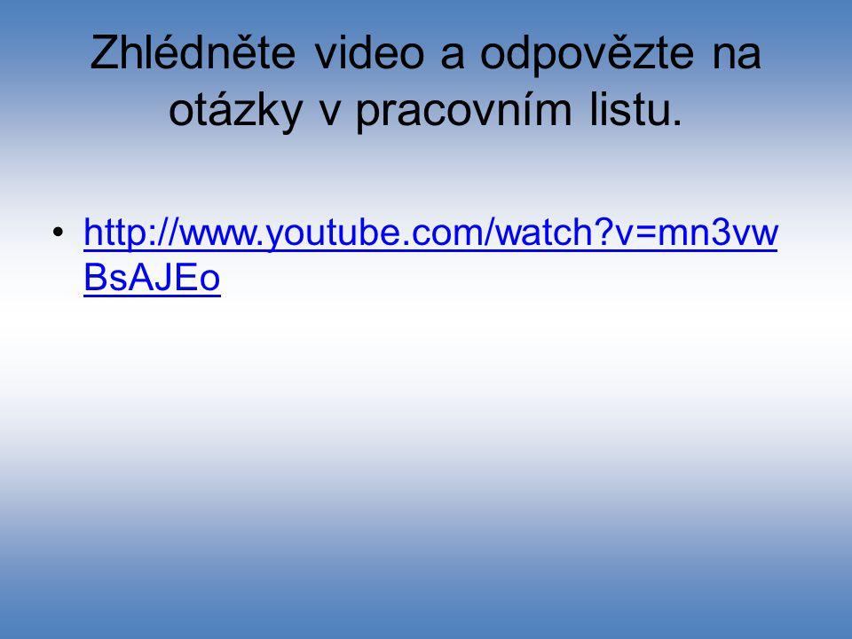 Zhlédněte video a odpovězte na otázky v pracovním listu. http://www.youtube.com/watch?v=mn3vw BsAJEohttp://www.youtube.com/watch?v=mn3vw BsAJEo