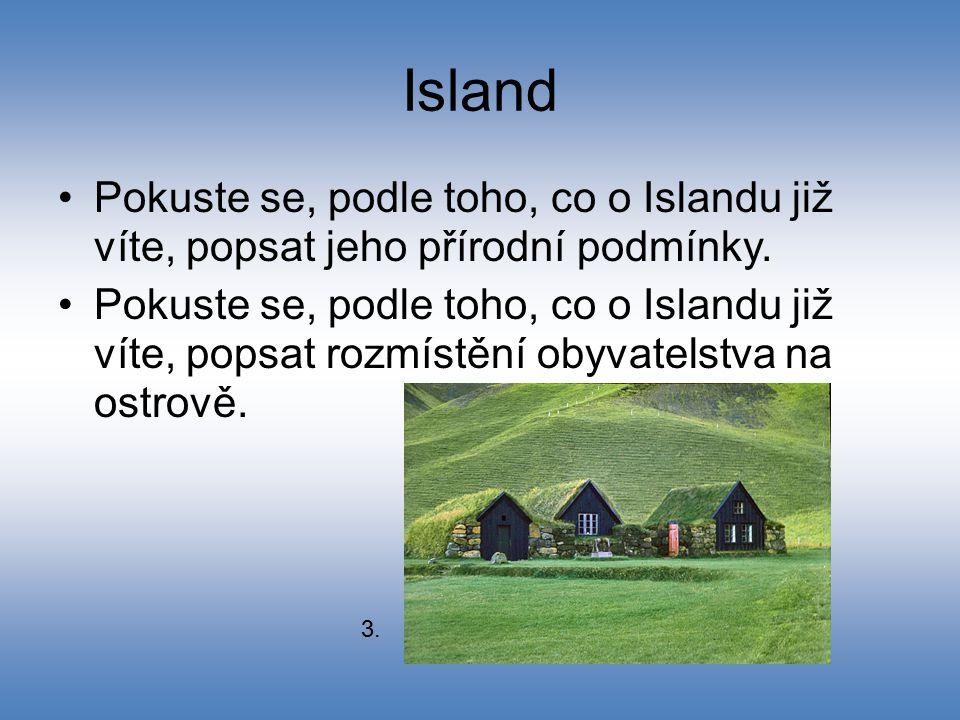Island Pokuste se, podle toho, co o Islandu již víte, popsat jeho přírodní podmínky. Pokuste se, podle toho, co o Islandu již víte, popsat rozmístění
