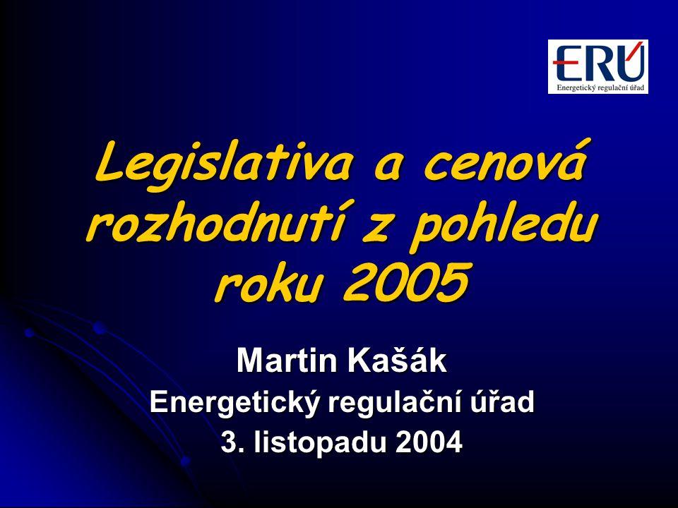 Legislativa a cenová rozhodnutí z pohledu roku 2005 Martin Kašák Energetický regulační úřad 3. listopadu 2004
