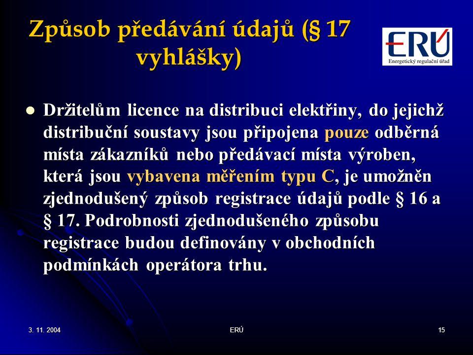 3. 11. 2004ERÚ15 Způsob předávání údajů (§ 17 vyhlášky) Držitelům licence na distribuci elektřiny, do jejichž distribuční soustavy jsou připojena pouz