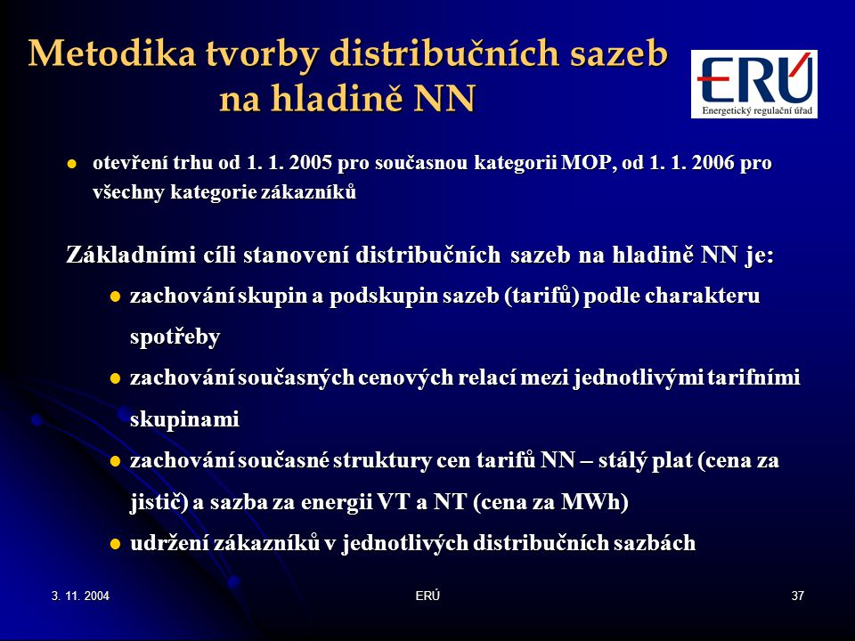 3. 11. 2004ERÚ37 Metodika tvorby distribučních sazeb na hladině NN otevření trhu od 1. 1. 2005 pro současnou kategorii MOP, od 1. 1. 2006 pro všechny