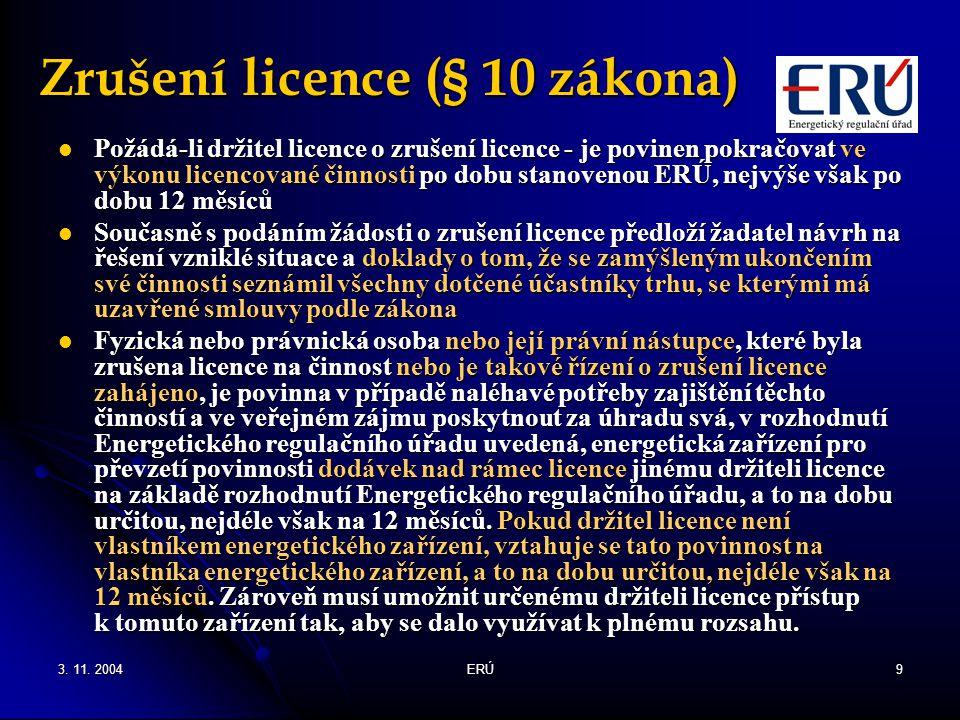 3. 11. 2004ERÚ9 Zrušení licence (§ 10 zákona) Požádá-li držitel licence o zrušení licence - je povinen pokračovat ve výkonu licencované činnosti po do