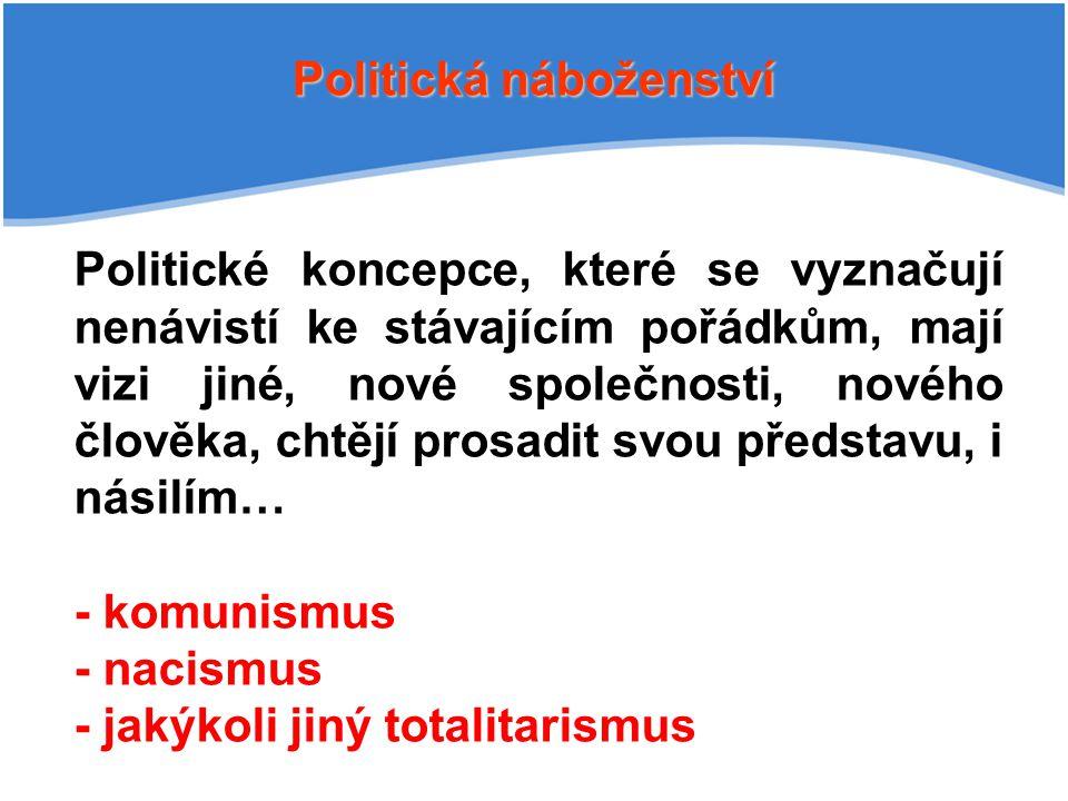 Politická náboženství Politické koncepce, které se vyznačují nenávistí ke stávajícím pořádkům, mají vizi jiné, nové společnosti, nového člověka, chtějí prosadit svou představu, i násilím… - komunismus - nacismus - jakýkoli jiný totalitarismus