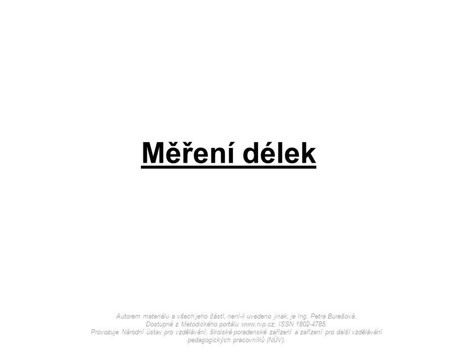 Měření délek Autorem materiálu a všech jeho částí, není-li uvedeno jinak, je Ing. Petra Burešová. Dostupné z Metodického portálu www.rvp.cz; ISSN 1802