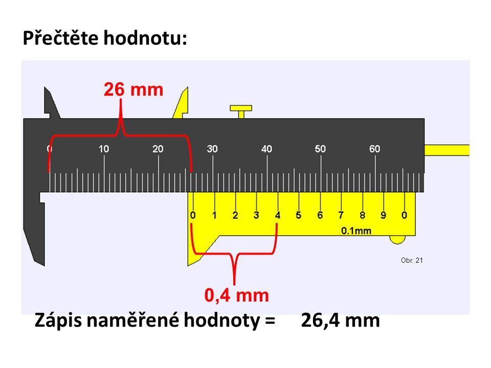 Přečtěte hodnotu: 26 mm 0,4 mm Zápis naměřené hodnoty =26,4 mm Obr. 21