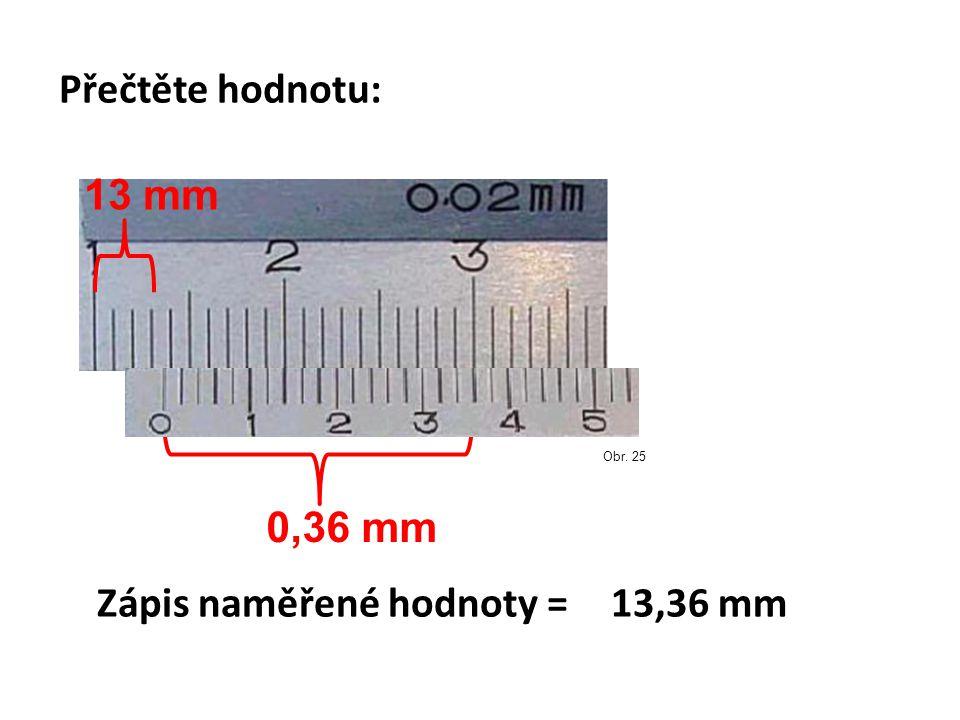 Přečtěte hodnotu: 0,36 mm Obr. 25 13 mm Zápis naměřené hodnoty =13,36 mm