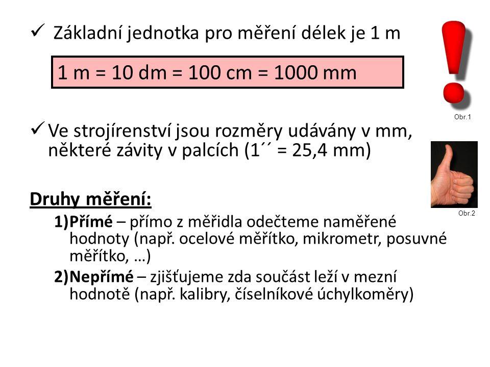 Základní jednotka pro měření délek je 1 m Ve strojírenství jsou rozměry udávány v mm, některé závity v palcích (1´´ = 25,4 mm) Druhy měření: 1)Přímé – přímo z měřidla odečteme naměřené hodnoty (např.