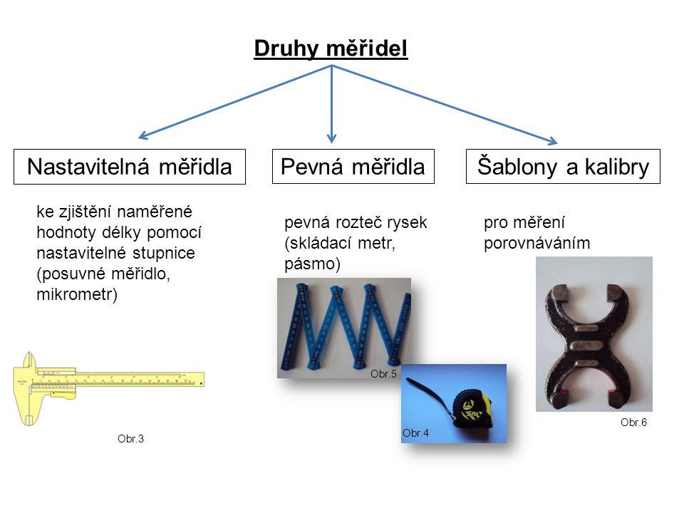 Pevná měřidlaŠablony a kalibry Druhy měřidel Nastavitelná měřidla ke zjištění naměřené hodnoty délky pomocí nastavitelné stupnice (posuvné měřidlo, mikrometr) pevná rozteč rysek (skládací metr, pásmo) pro měření porovnáváním Obr.3 Obr.6 Obr.5 Obr.4