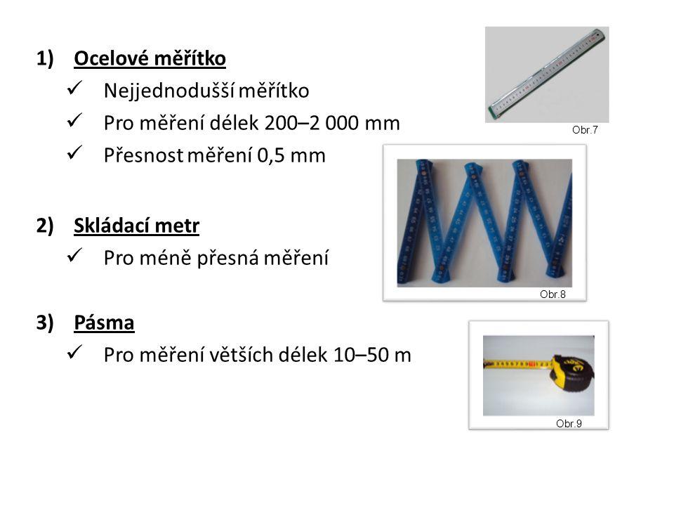 1)Ocelové měřítko Nejjednodušší měřítko Pro měření délek 200–2 000 mm Přesnost měření 0,5 mm 2)Skládací metr Pro méně přesná měření 3)Pásma Pro měření větších délek 10–50 m Obr.8 Obr.9 Obr.7