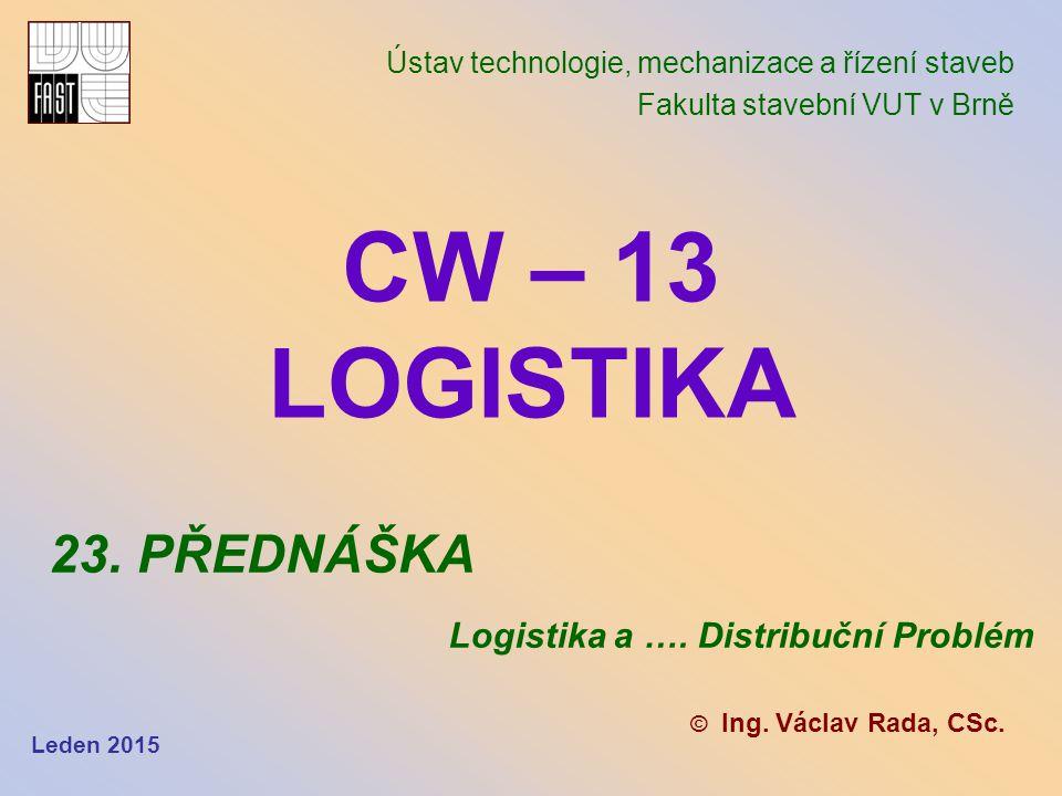 CW – 13 LOGISTIKA Ústav technologie, mechanizace a řízení staveb Fakulta stavební VUT v Brně © Ing. Václav Rada, CSc. 23. PŘEDNÁŠKA Logistika a …. Dis