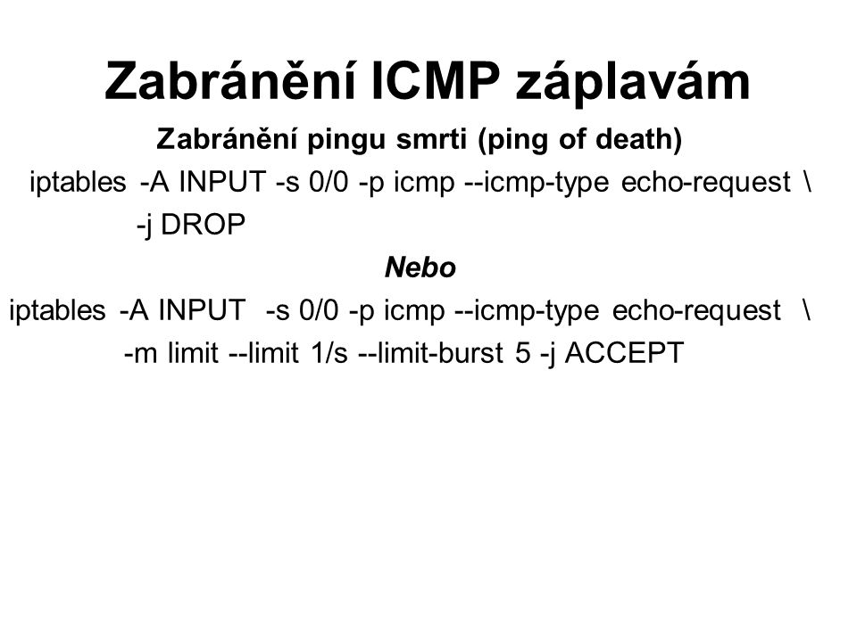 Zabránění ICMP záplavám Zabránění pingu smrti (ping of death) iptables -A INPUT -s 0/0 -p icmp --icmp-type echo-request \ -j DROP Nebo iptables -A INPUT-s 0/0 -p icmp --icmp-type echo-request \ -m limit --limit 1/s --limit-burst 5 -j ACCEPT