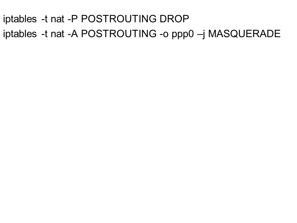 iptables -t nat -P POSTROUTING DROP iptables -t nat -A POSTROUTING -o ppp0 –j MASQUERADE