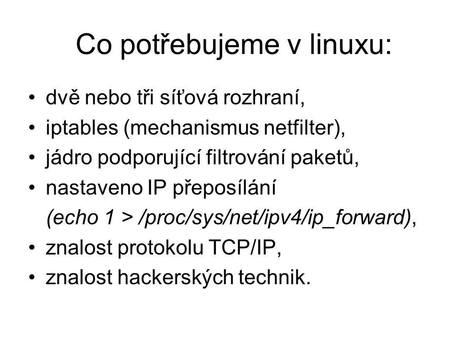 Co potřebujeme v linuxu: dvě nebo tři síťová rozhraní, iptables (mechanismus netfilter), jádro podporující filtrování paketů, nastaveno IP přeposílání